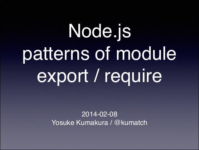 Node.js! patterns of module export / require 2014-02-08! Yosuke Kumakura / @kumatch