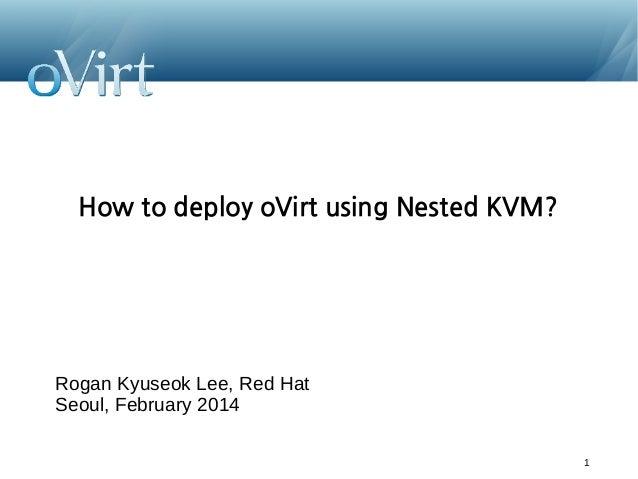 How to deploy oVirt using Nested KVM?  Rogan Kyuseok Lee, Red Hat Seoul, February 2014 1