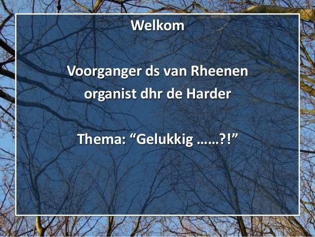 """Welkom Voorganger ds van Rheenen organist dhr de Harder  Thema: """"Gelukkig ……?!"""""""