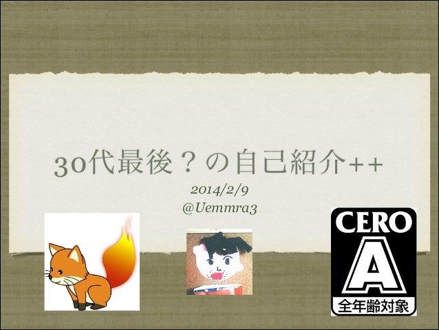 30代最後?の自己紹介++ 2014/2/9 @Uemmra3