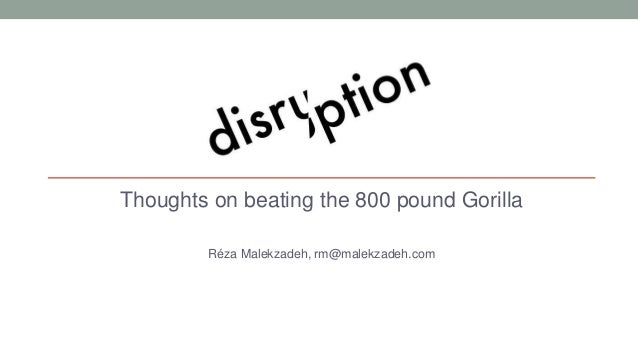 Thoughts on beating the 800 pound Gorilla Réza Malekzadeh, rm@malekzadeh.com