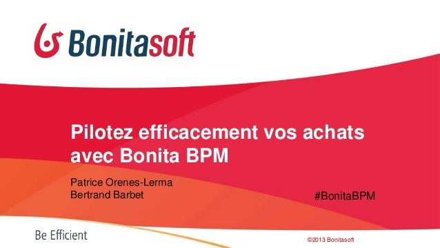 Pilotez efficacement vos achats avec Bonita BPM Patrice Orenes-Lerma Bertrand Barbet  #BonitaBPM  ©2013 Bonitasoft