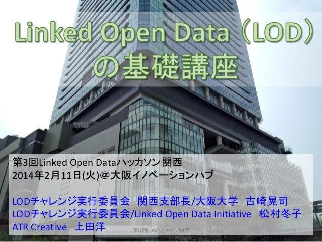 第3回Linked Open Dataハッカソン関西 2014年2月11日(火)@大阪イノベーションハブ LODチャレンジ実行委員会 関西支部長/大阪大学 古崎晃司 LODチャレンジ実行委員会/Linked Open Data Initiati...