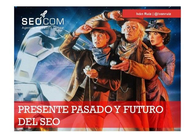PRESENTE PASADOY FUTURO DEL SEO Iván Ruiz | @ivanruiz