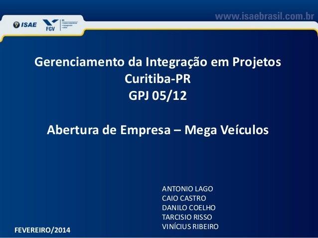 Gerenciamento da Integração em Projetos Curitiba-PR GPJ 05/12 Abertura de Empresa – Mega Veículos  FEVEREIRO/2014  ANTONIO...