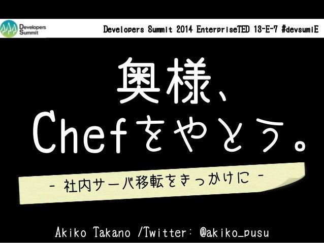 Developers Summit 2014 EnterpriseTED 13-E-7 #devsumiE  奥様、 Chefをやとう。 転をきっかけに - 社内サーバ移 Akiko Takano /Twitter: @akiko_pusu