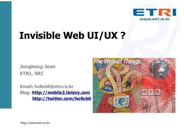 Invisible Web UI/UX ? Jonghong Jeon ETRI, SRC Email: hollobit@etri.re.kr Blog: http://mobile2.tistory.com http://twitter.c...