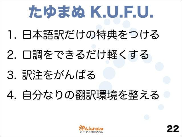 たゆまぬ K.U.F.U. 1. 日本語訳だけの特典をつける 2. 口調をできるだけ軽くする 3. 訳注をがんばる 4. 自分なりの翻訳環境を整える 22