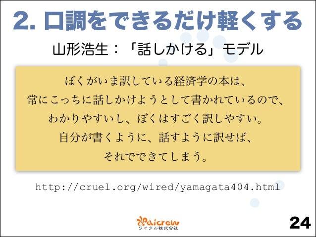 2. 口調をできるだけ軽くする 山形浩生:「話しかける」モデル ぼくがいま訳している経済学の本は、 常にこっちに話しかけようとして書かれているので、 わかりやすいし、ぼくはすごく訳しやすい。 自分が書くように、話すように訳せば、 それでできてし...