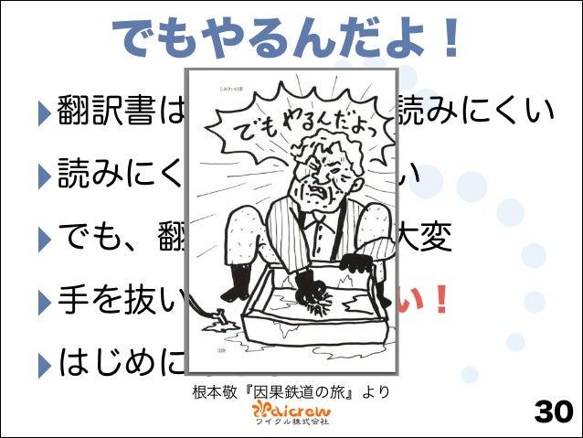 でもやるんだよ!  ‣翻訳書は(本質的に)読みにくい ‣読みにくいから売れない ‣でも、翻訳ってすげえ大変 ‣手を抜いた翻訳にしない! ‣はじめにもどる 根本敬『因果鉄道の旅』より  30