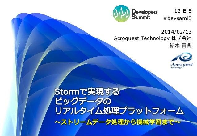 13-E-5 #devsamiE 2014/02/13 Acroquest Technology 株式会社 鈴木 貴典  ~ストリームデータ処理から機械学習まで~