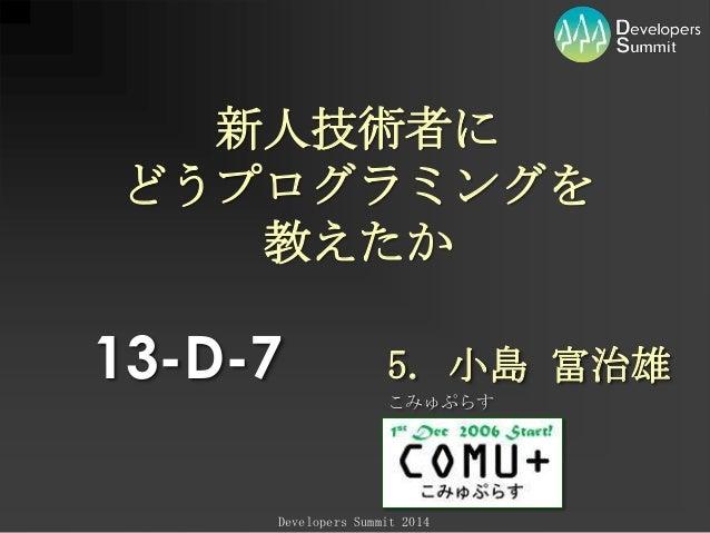 新人技術者に どうプログラミングを 教えたか  13-D-7  5. 小島 富治雄 こみゅぷらす  Developers Summit 2014