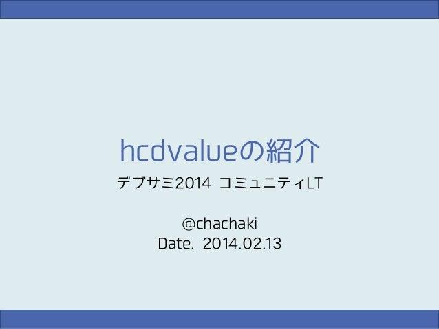 hcdvalueの紹介 デブサミ2014 コミュニティLT @chachaki Date. 2014.02.13