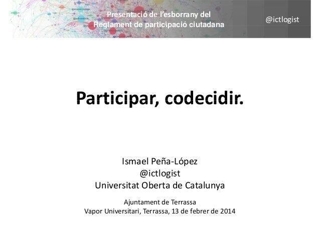 Presentaciódel'esborranydel Reglament de participació ciutadana  Participar,codecidir. Participar codecidir IsmaelPeñ...