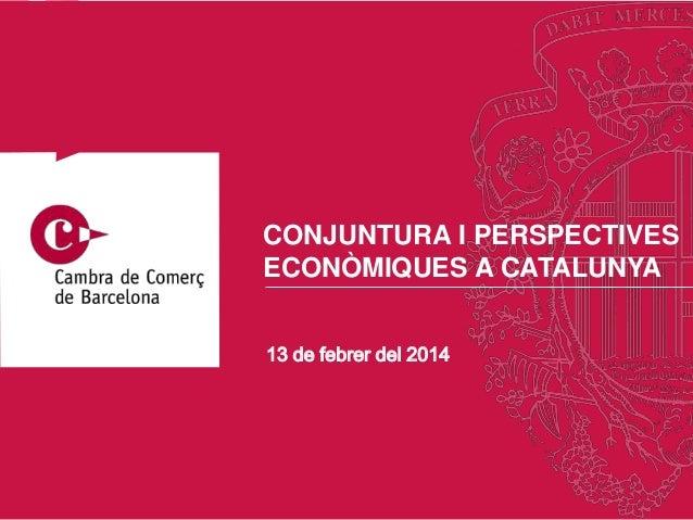 CONJUNTURA I PERSPECTIVES ECONÒMIQUES A CATALUNYA 13 de febrer del 2014