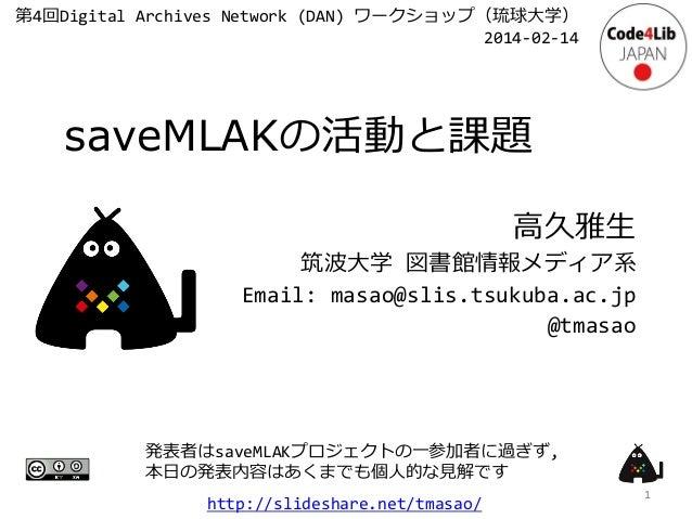 第4回Digital Archives Network (DAN) ワークショップ(琉球大学) 2014-02-14  saveMLAKの活動と課題 高久雅生 筑波大学 図書館情報メディア系 Email: masao@slis.tsukuba....