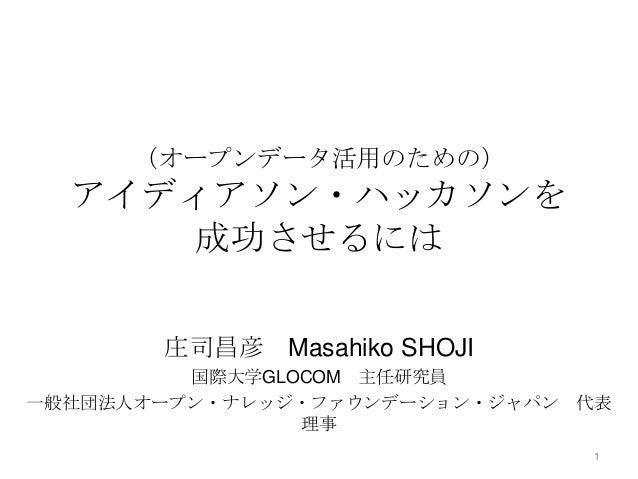 (オープンデータ活用のための)  アイディアソン・ハッカソンを 成功させるには 庄司昌彦 Masahiko SHOJI 国際大学GLOCOM 主任研究員 一般社団法人オープン・ナレッジ・ファウンデーション・ジャパン 代表 理事 1