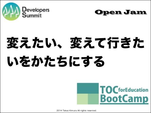 Open Jam  変えたい、変えて行きた いをかたちにする  2014 Takao Kimura All rights reserved.