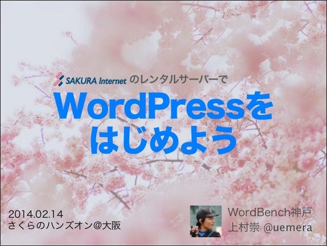 のレンタルサーバーで  WordPressを はじめよう 2014.02.14 さくらのハンズオン@大阪  WordBench神戸 上村崇 @uemera