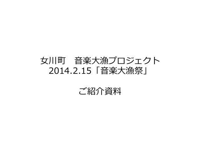 ⼥川町 音楽大漁プロジェクト 2014.2.15「音楽大漁祭」 ご紹介資料
