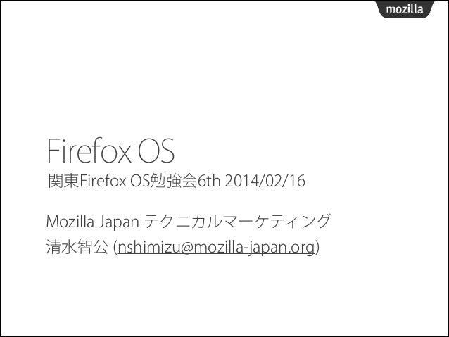 Firefox OS 関東Firefox OS勉強会6th 2014/02/16 Mozilla Japan テクニカルマーケティング 清水智公 (nshimizu@mozilla-japan.org)