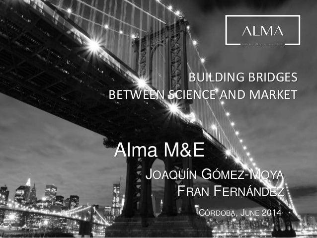 BUILDING BRIDGES BETWEEN SCIENCE AND MARKET Alma M&E JOAQUÍN GÓMEZ-MOYA FRAN FERNÁNDEZ CÓRDOBA, JUNE 2014