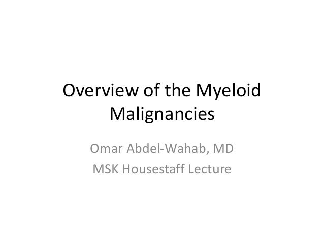 Overview of the Myeloid Malignancies Omar Abdel-Wahab, MD MSK Housestaff Lecture