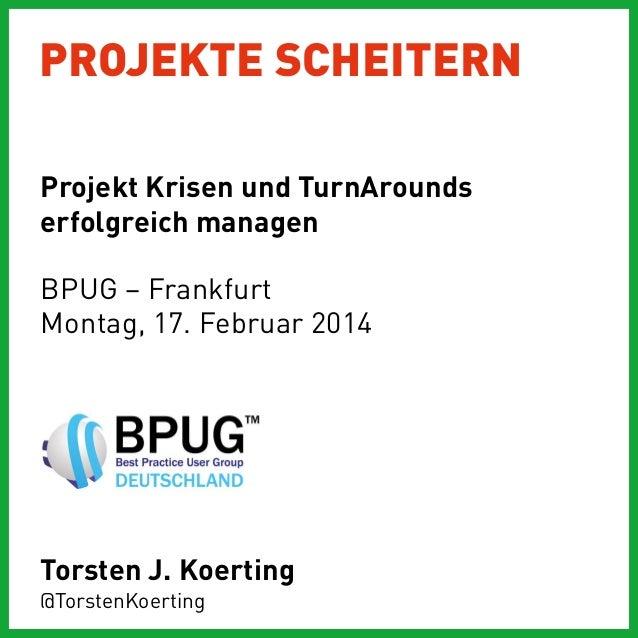 PROJEKTE SCHEITERN Projekt Krisen und TurnArounds erfolgreich managen BPUG – Frankfurt Montag, 17. Februar 2014  Torsten J...