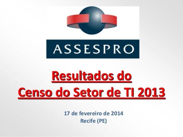 Resultados do Censo do Setor de TI 2013 17 de fevereiro de 2014 Recife (PE)