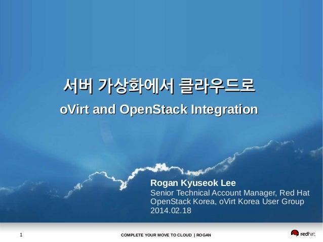 서버 가상화에서 클라우드로 oVirt and OpenStack Integration  Rogan Kyuseok Lee Senior Technical Account Manager, Red Hat OpenStack Kore...