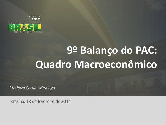 9º Balanço do PAC: Quadro Macroeconômico Ministro Guido Mantega  Brasília, 18 de fevereiro de 2014  1