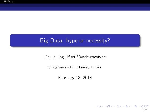 Big Data  Big Data: hype or necessity? Dr. ir. ing. Bart Vandewoestyne Sizing Servers Lab, Howest, Kortrijk  February 18, ...
