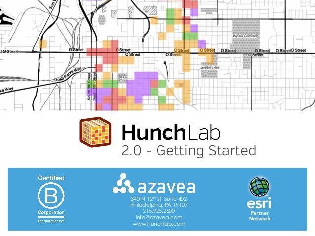 2.0 - Getting Started  340 N 12th St, Suite 402 Philadelphia, PA 19107 215.925.2600 info@azavea.com www.hunchlab.com
