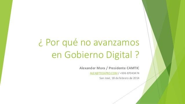¿ Por qué no avanzamos en Gobierno Digital ? Alexander Mora / Presidente CAMTIC ALEX@TECAPRO.COM / +506 87043474 San José,...
