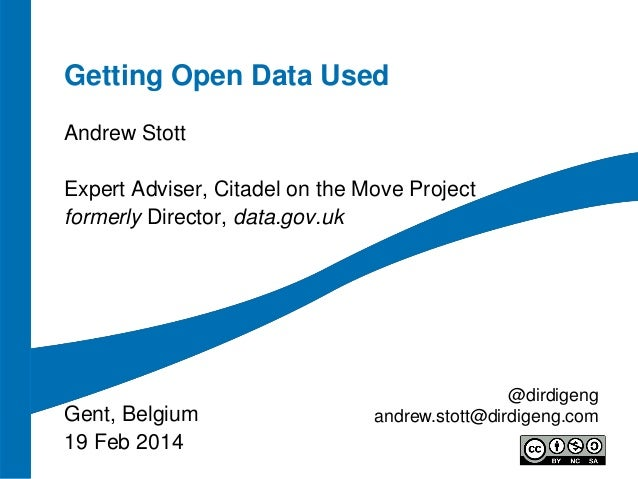 Getting Open Data Used Andrew Stott Expert Adviser, Citadel on the Move Project formerly Director, data.gov.uk  Gent, Belg...