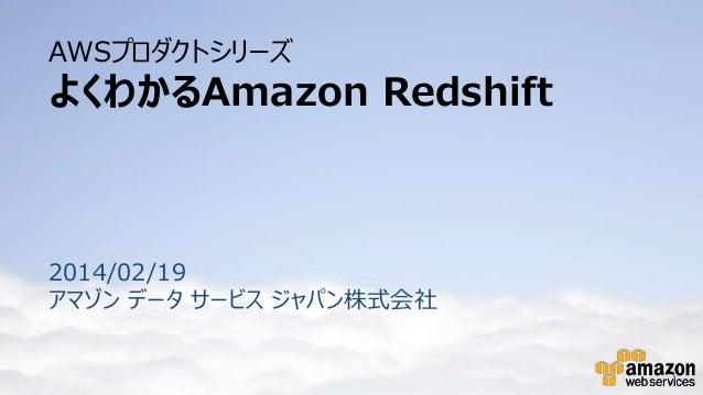AWSプロダクトシリーズ  よくわかるAmazon Redshift  2014/02/19 アマゾン データ サービス ジャパン株式会社