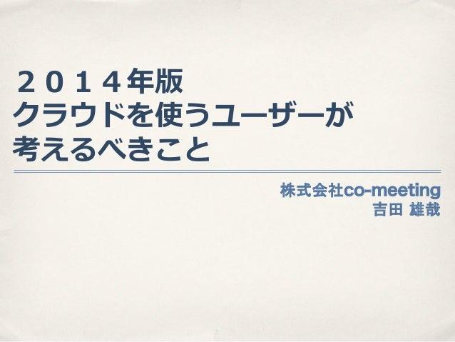 2014年年版 クラウドを使うユーザーが 考えるべきこと 株式会社co-meeting 吉田 雄哉
