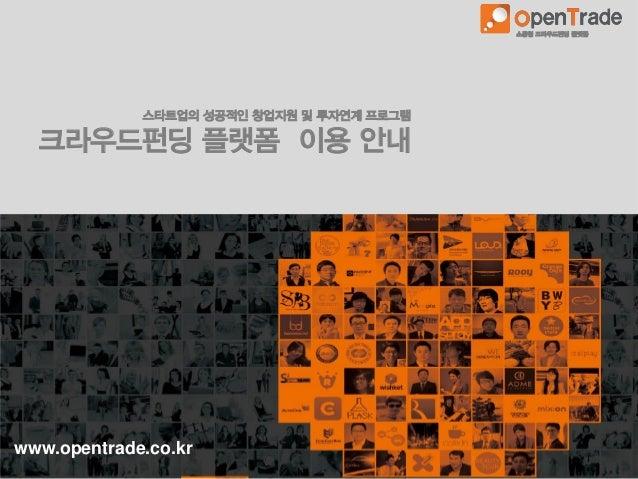 www.opentrade.co.kr 소통형 크라우드펀딩 플랫폼 스타트업의 성공적인 창업지원 및 투자연계 프로그램 크라우드펀딩 플랫폼 이용 안내