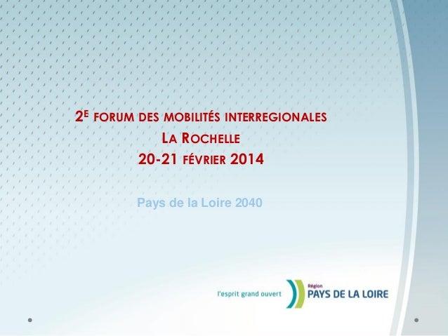 2E FORUM DES MOBILITÉS INTERREGIONALES LA ROCHELLE 20-21 FÉVRIER 2014 Pays de la Loire 2040