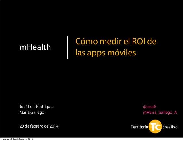 1 mHealth Cómo medir el ROI de las apps móviles 20 de febrero de 2014 José Luis Rodríguez María Gallego @iusufr @Maria_Gal...