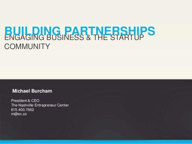 BUILDING PARTNERSHIPS ENGAGING BUSINESS & THE STARTUP COMMUNITY  Michael Burcham President & CEO The Nashville Entrepreneu...
