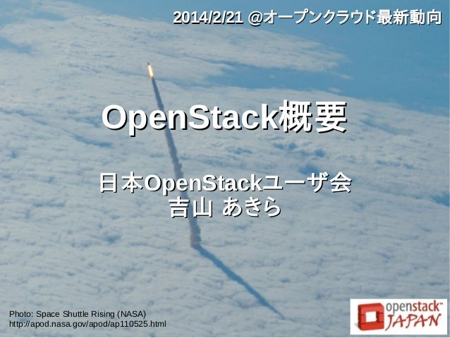 2014/2/21 @オープンクラウド最新動向  OpenStack概要 日本 OpenStackユーザ会 吉山 あきら  Photo: Space Shuttle Rising (NASA) http://apod.nasa.gov/apod...
