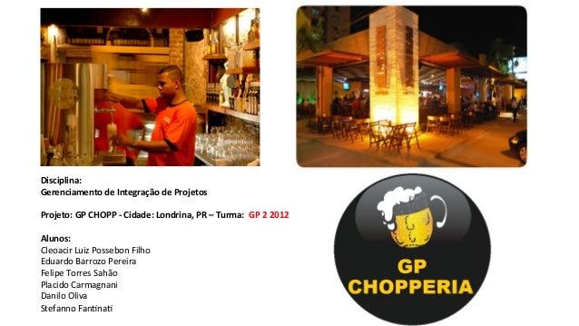 Disciplina:   Gerenciamento  de  Integração  de  Projetos      Projeto:  GP  CHOPP  -‐  Cidade:  ...
