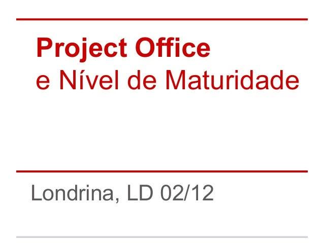 Project Office e Nível de Maturidade  Londrina, LD 02/12