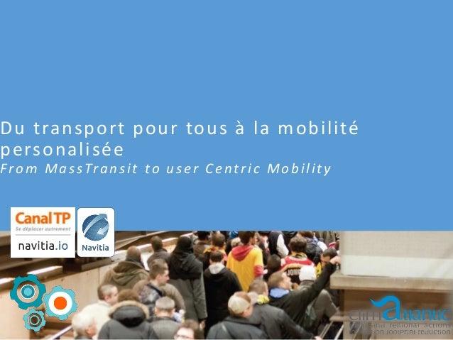 Du transport pour tous à la mobilité personalisée F r o m M a s s Tr a n s i t t o u s e r C e n t r i c M o b i l i t y