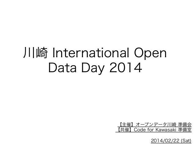 川崎 International Open Data Day 2014  【主催】オープンデータ川崎 準備会 【共催】Code for Kawasaki 準備室 2014/02/22 (Sat)