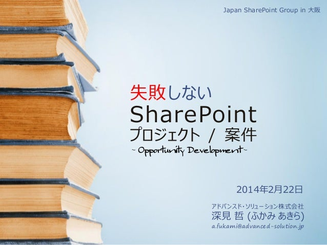 Japan SharePoint Group in 大阪  失敗 しない  SharePoint  プロジェクト / 案件 - Opportunity Development -  2014年2月22日 アドバンスド・ソリューション株式会社  ...