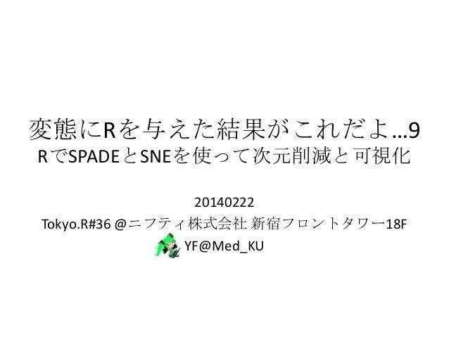 変態にRを与えた結果がこれだよ…9 RでSPADEとSNEを使って次元削減と可視化 20140222 Tokyo.R#36 @ニフティ株式会社 新宿フロントタワー18F YF@Med_KU