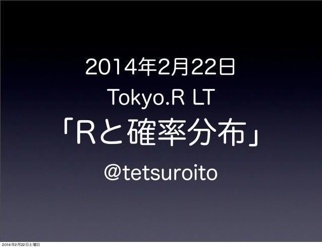 2014年2月22日 Tokyo.R LT  「Rと確率分布」 @tetsuroito  2014年2月22日土曜日