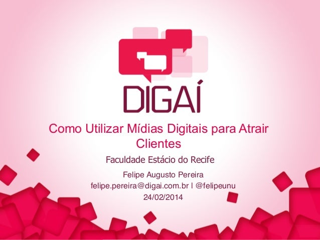 Como Utilizar Mídias Digitais para Atrair Clientes Faculdade Estácio do Recife Felipe Augusto Pereira! felipe.pereira@diga...